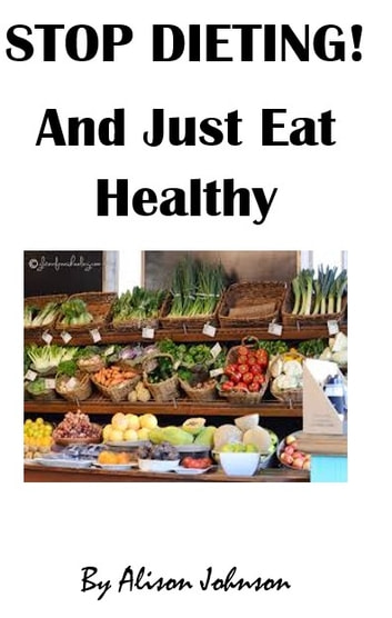 Stop Dieting! And just eat healthy ebook by Alison Johnson