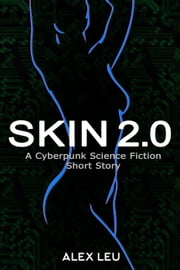 Skin 2.0: A Cyberpunk Science Fiction Short Story - The Cyborg Sectors Series, #1 ebook by Alex Leu