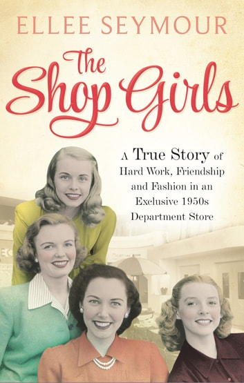 The Shop Girls - A True Story of Hard Work, Friendship and Fashion in an Exclusive 1950s Department Store ebook by Ellee Seymour