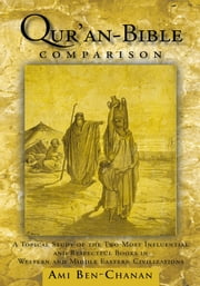 Quran-Bible Comparison - A Topical Study of the Two Most Influential and Respectful Books in Western and Middle Eastern Civilizations ebook by Ami Ben-Chanan