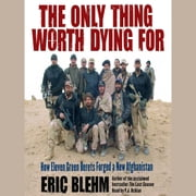The Only Thing Worth Dying For - How Eleven Green Berets Fought for a New Afghanistan audiobook by Eric Blehm