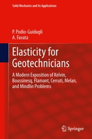 Elasticity for Geotechnicians - A Modern Exposition of Kelvin, Boussinesq, Flamant, Cerruti, Melan, and Mindlin Problems ebook by Paolo Podio-Guidugli,A. Favata