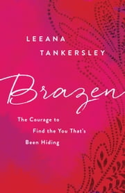 Brazen - The Courage to Find the You That's Been Hiding ebook by Leeana Tankersley