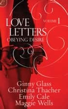 Love Letters Volume 1: Obeying Desire ebook by Ginny Glass, Christina Thacher, Emily Cale,...