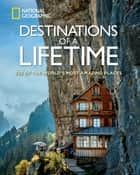 Destinations of a Lifetime - 225 of the World's Most Amazing Places ebook by National Geographic