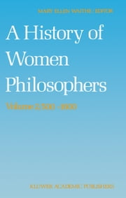 A History of Women Philosophers - Medieval, Renaissance and Enlightenment Women Philosophers A.D. 500–1600 ebook by M.E. Waithe