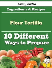 10 Ways to Use Flour Tortilla (Recipe Book) ebook by Clare Gorman,Sam Enrico