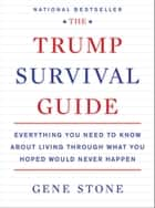 The Trump Survival Guide - Everything You Need to Know About Living Through What You Hoped Would Never Happen eBook by Gene Stone