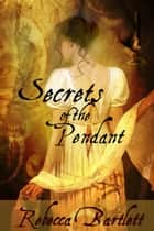 Secrets of the Pendant ebook by Rebecca Bartlett