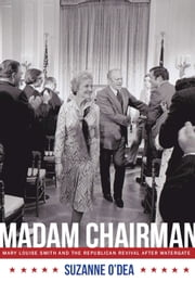 Madam Chairman - Mary Louise Smith and the Republican Revival after Watergate ebook by Suzanne O'Dea