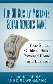 Top 30 Costly Mistakes Solar Newbies Make Your Smart Guide to Solar Powered Home and Business ebook by Lacho Pop, MSE,Dimi Avram, MSE