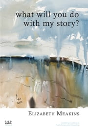 What Will You Do With My Story? ebook by Elizabeth Meakins