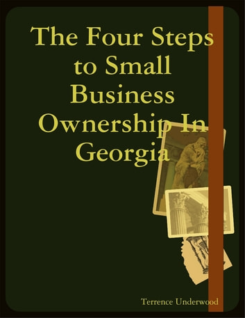 The Four Steps to Small Business Ownership In Georgia ebook by Terrence Underwood