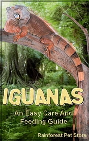 Iguanas - An Easy Care And Feeding Guide ebook by Rainforest Pet Store