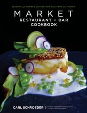 Market Restaurant + Bar Cookbook - Seasonally Inspired Cuisine from Southern California ebook by Carl Schroeder,Maria Desiderata Montana
