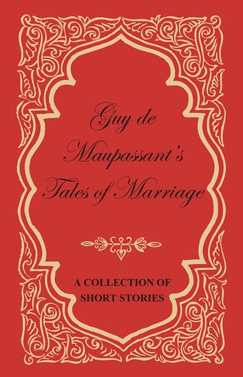 Guy de Maupassant's Tales of Marriage - A Collection of Short Stories ebook by Guy de Mauspassant