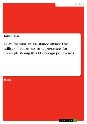 EU-humanitarian assistance affairs: The utility of 'actorness' and 'presence' for conceptualising this EU-foreign policy-area ebook by Julia Heise