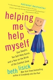 Helping Me Help Myself - One Skeptic, Ten Self-Help Gurus, and a Year on the Brink of the Comfort Zone ebook by Beth Lisick