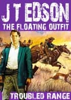 The Floating Outfit 12: Troubled Range ebook by J.T. Edson