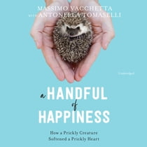 A Handful of Happiness - How a Prickly Creature Softened a Prickly Heart audiobook by Massimo Vacchetta, Antonella Tomaselli, Jamie Richards, Hillary Huber, James Anderson Foster