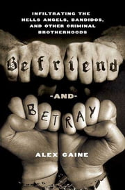 Befriend and Betray - Infiltrating the Hells Angels, Bandidos and Other Criminal Brotherhoods ebook by Alex Caine