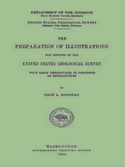 The Preparation of Illustrations for Reports of the United States Geological Survey - With Brief Descriptions of Processes of Reproduction ebook by John L. Ridgway