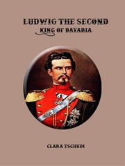 Ludwig the Second: King of Bavaria ebook by Clara Tschudi