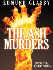 The Ash Murders - Supernatural Mystery Stories ebook by Edmund Glasby