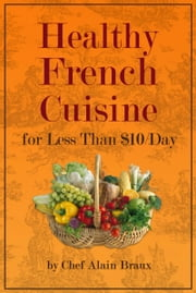 Healthy French Cuisine for Less Than $10/Day ebook by Alain Braux