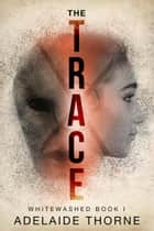 The Trace - Whitewashed, #1 電子書 by Adelaide Thorne
