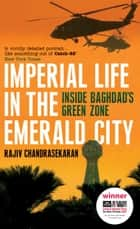 Imperial Life in the Emerald City - Inside Baghdad's Green Zone ebook by Rajiv Chandrasekaran