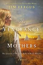 The Vengeance of Mothers - The Journals of Margaret Kelly & Molly McGill: A Novel ebook by Jim Fergus