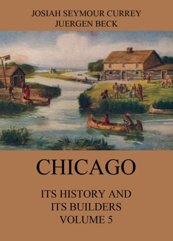 Chicago: Its History and its Builders, Volume 5 ebook by Josiah Seymour Currey