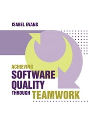 Achieving Software Quality Through Teamwork ebook by Evans, Isabel