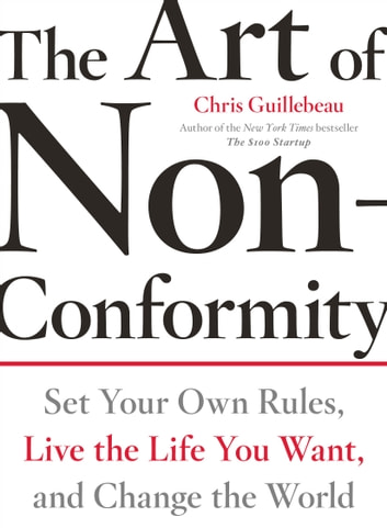 The Art of Non-Conformity - Set Your Own Rules, Live the Life You Want, and Change the World ebook by Chris Guillebeau