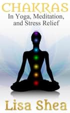 Chakras in Yoga Meditation and Stress Relief ebook by Lisa Shea