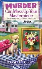 Murder Can Mess Up Your Masterpiece ebook by Rose Pressey
