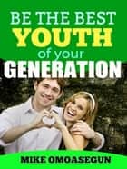 Be The Best Youth of Your Generation ebook by Mike Omoasegun
