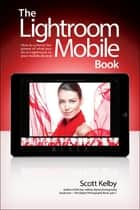 Lightroom Mobile Book, The - How to extend the power of what you do in Lightroom to your mobile devices ebook by