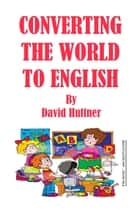 Converting the World to English eBook by David Huttner