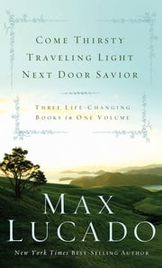 Lucado 3-in-1: Traveling Light, Next Door Savior, Come Thirsty ebook by Max Lucado