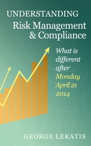 Understanding Risk Management and Compliance, What Is Different After Monday, April 21, 2014 ebook by George Lekatis