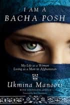 I Am a Bacha Posh - My Life as a Woman Living as a Man in Afghanistan ebook by Ukmina Manoori, Stephanie Lebrun, Peter Chianchiano
