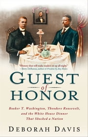 Guest of Honor - Booker T. Washington, Theodore Roosevelt, and the White House Dinner That Shocked a Nation ebook by Deborah Davis