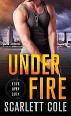 Under Fire - A Love Over Duty Novel 電子書籍 by Scarlett Cole