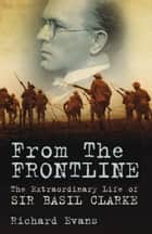 From the Frontline - The Extraordinary Life of Sir Basil Clarke ebook by Richard Evans