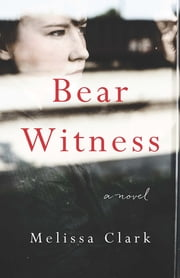 Bear Witness - A Novel ebook by Melissa Clark