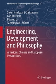 Engineering, Development and Philosophy - American, Chinese and European Perspectives ebook by Steen Hyldgaard Christensen,Carl Mitcham,Bocong Li,Yanming An