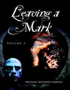 Leaving a Mark: Volume 1 ebook by Michael Anthony Alberta