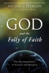 God and the Folly of Faith - The Incompatibility of Science and Religion ebook by Victor J. Stenger